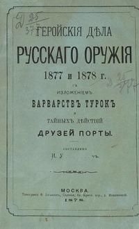 Геройские дела русского оружия 1877 и 1878 г. с изложением варварств турок и тайных действий друзей Порты